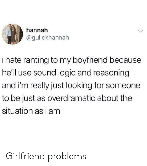 Just Looking: hannah  @gulickhannah  ihate ranting to my boyfriend because  he'll use sound logic and reasoning  and i'm really just looking for someone  to be just as overdramatic about the  situation as i am Girlfriend problems