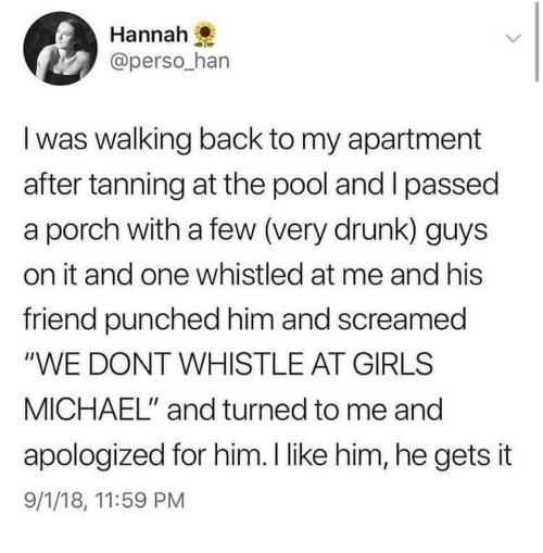 "I Passed: Hannah  @perso_han  I was walking back to my apartment  after tanning at the pool and I passed  a porch with a few (very drunk) guys  on it and one whistled at me and his  friend punched him and screamed  ""WE DONT WHISTLE AT GIRLS  MICHAEL"" and turned to me and  apologized for him.I like him, he gets it  9/1/18, 11:59 PM"