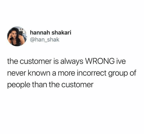 Dank, Never, and 🤖: hannah shakari  @han_shak  the customer is always WRONG ive  never known a more incorrect group of  people than the customer