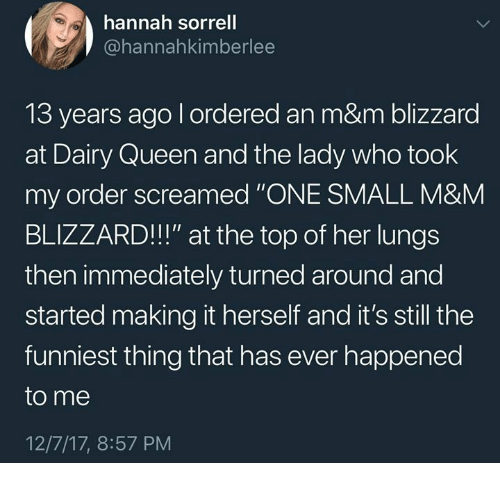 "Queen, Blizzard, and Humans of Tumblr: hannah sorrell  @hannahkimberlee  13 years ago l ordered an m&m blizzard  at Dairy Queen and the lady who took  my order screamed ""ONE SMALL M&M  BLIZZARD!!!"" at the top of her lungs  then immediately turned around and  started making it herself and it's still the  funniest thing that has ever happened  to me  12/7/17, 8:57 PM"