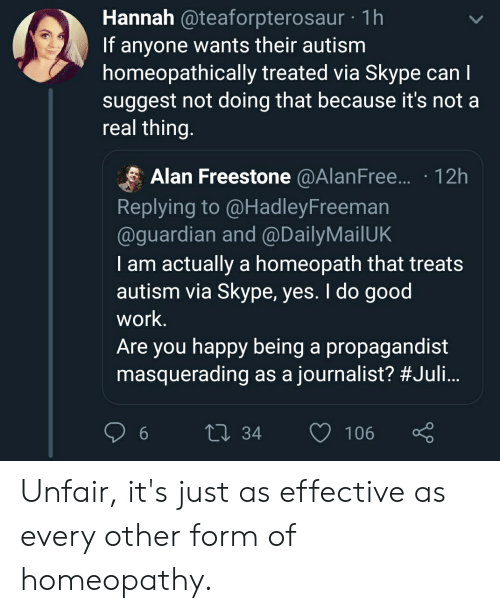 Work, Autism, and Good: Hannah  @teaforpterosaur  1h  If anyone wants their autism  homeopathically treated via Skype can l  suggest not doing that because it's not a  real thing  Alan Freestone @AlanFree.... 12h  Replying to @HadleyFreeman  @guardian and @DailyMailUK  I am actually a homeopath that treats  autism via Skype, yes. I do good  work.  Are you happy being a propagandist  masquerading as a journalist? #Juli  0 34 106 Unfair, it's just as effective as every other form of homeopathy.
