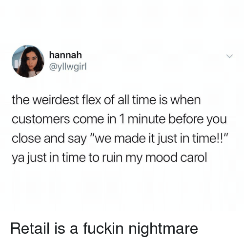 "Flexing, Mood, and Time: hannah  @yllwgirl  the weirdest flex of all time is when  customers come in 1 minute before you  close and say ""we made it just in time!!""  ya just in time to ruin my mood carol Retail is a fuckin nightmare"