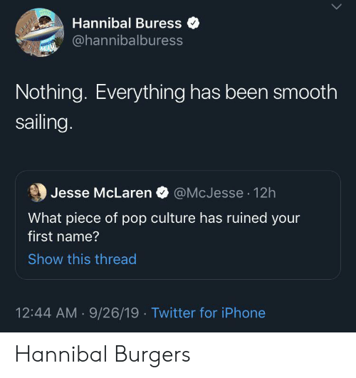 sailing: Hannibal Buress  @hannibalburess  MIAM  Nothing. Everything has been smooth  sailing.  @McJesse 12h  Jesse McLaren  What piece of pop culture has ruined your  first name?  Show this thread  12:44 AM 9/26/19 Twitter for iPhone Hannibal Burgers