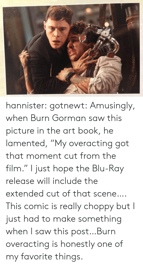 """Saw, Target, and Tumblr: hannister:  gotnewt:  Amusingly, when Burn Gorman saw this picture in the art book, he lamented, """"My overacting got that moment cut from the film."""" I just hope the Blu-Ray release will include the extended cut of that scene….  This comic is really choppy but I just had to make something when I saw this post…Burn overacting is honestly one of my favorite things."""