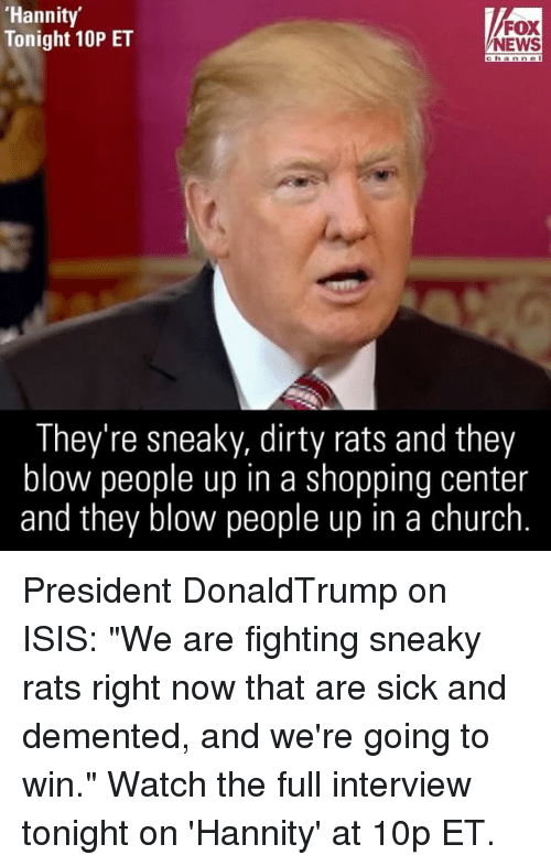 """Dementic: 'Hannity'  FOX  Tonight 10P ET  NEWS  They're sneaky, dirty rats and they  blow people up in a shopping center  and they blow people up in a church President DonaldTrump on ISIS: """"We are fighting sneaky rats right now that are sick and demented, and we're going to win."""" Watch the full interview tonight on 'Hannity' at 10p ET."""