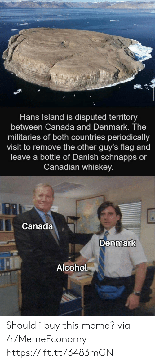 Hans: Hans Island is disputed territory  between Canada and Denmark. The  militaries of both countries periodically  visit to remove the other guy's flag and  leave a bottle of Danish schnapps or  Canadian whiskey.  Canada  Denmark  Alcohol Should i buy this meme? via /r/MemeEconomy https://ift.tt/3483mGN