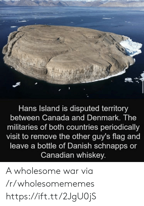 Denmark: Hans Island is disputed territory  between Canada and Denmark. The  militaries of both countries periodically  visit to remove the other guy's flag and  leave a bottle of Danish schnapps or  Canadian whiskey. A wholesome war via /r/wholesomememes https://ift.tt/2JgU0jS