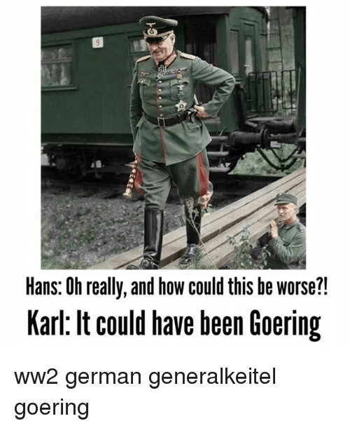 Karling: Hans: Oh really, and how could this be worse?!  Karl: lt could have been Goering ww2 german generalkeitel goering