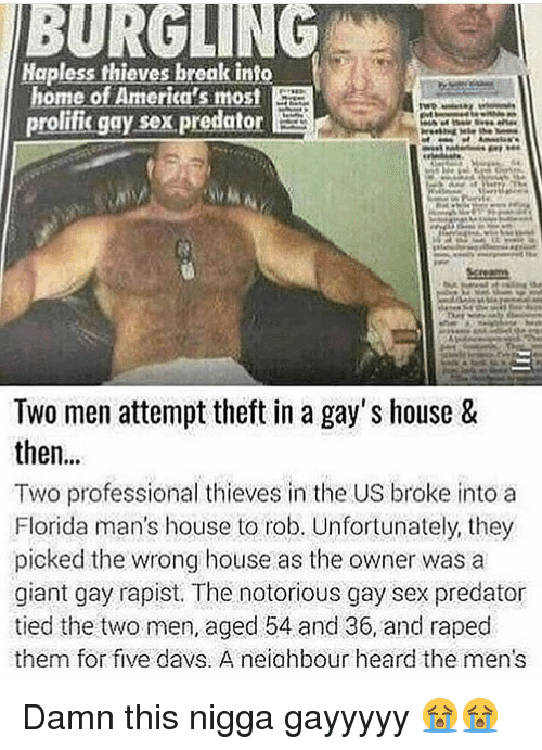 gay sex: Hapless thieves break tnto  home of America's most  prolifis gay sex predator  Screams  Two men attempt theft in a gay's house &  then...  Two professional thieves in the US broke into a  Florida man's house to rob. Unfortunately, they  picked the wrong house as the owner was a  giant gay rapist. The notorious gay sex predator  tied the two men, aged 54 and 36, and raped  them for five davs. A neiahbour heard the men's Damn this nigga gayyyyy 😭😭