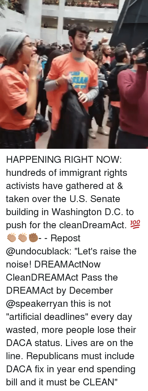"""Memes, Taken, and Artificial: HAPPENING RIGHT NOW: hundreds of immigrant rights activists have gathered at & taken over the U.S. Senate building in Washington D.C. to push for the cleanDreamAct. 💯👏🏽👏🏽✊🏾- - Repost @undocublack: """"Let's raise the noise! DREAMActNow CleanDREAMAct Pass the DREAMAct by December @speakerryan this is not """"artificial deadlines"""" every day wasted, more people lose their DACA status. Lives are on the line. Republicans must include DACA fix in year end spending bill and it must be CLEAN"""""""