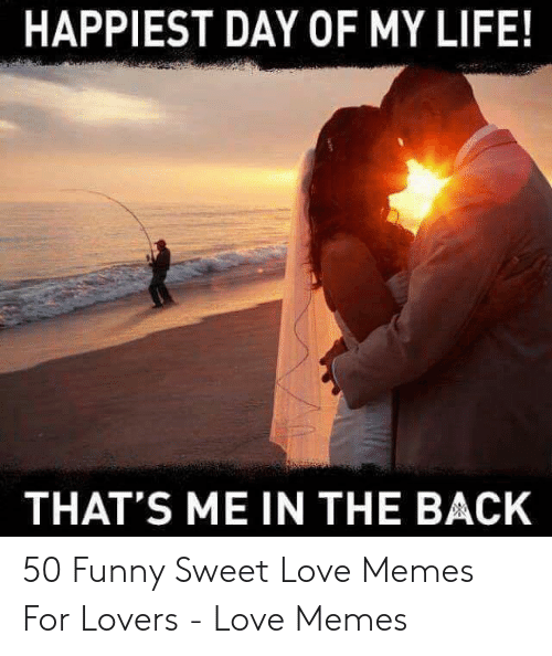 Love Of My Life Meme: HAPPIEST DAY OF MY LIFE!  THAT'S ME IN THE BACK 50 Funny Sweet Love Memes For Lovers - Love Memes