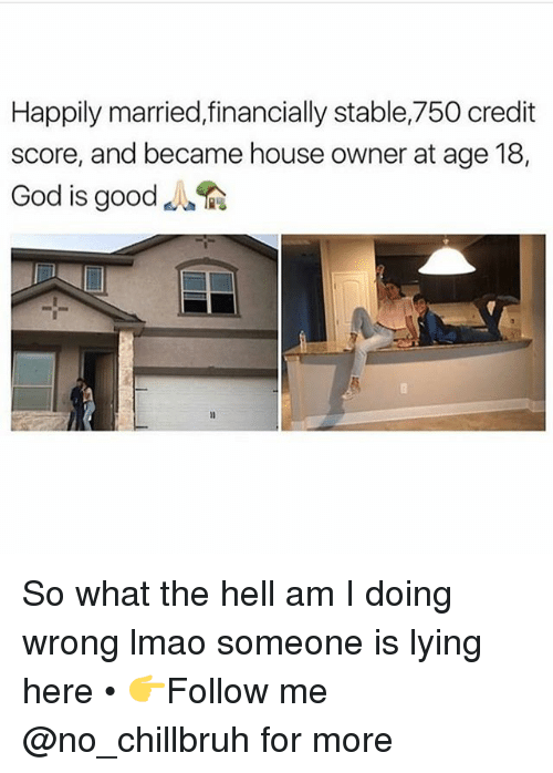 god is good: Happily married,financially stable,750 credit  score, and became house owner at age 18,  God is good So what the hell am I doing wrong lmao someone is lying here • 👉Follow me @no_chillbruh for more