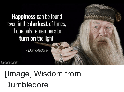 Dumbledore, Image, and Happiness: Happiness can be found  even in the darkest of times,  if one only remembers to  turn on the light.  Dumbledore  Goalcast