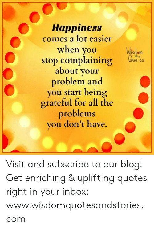 Uplifting Quotes: Happiness  comes a lot easier  when you  Wisdem  Quo es  stop complaining  about your  problem and  you start being  grateful for all the  problems  you don't have Visit and subscribe to our blog! Get enriching & uplifting quotes right in your inbox: www.wisdomquotesandstories.com