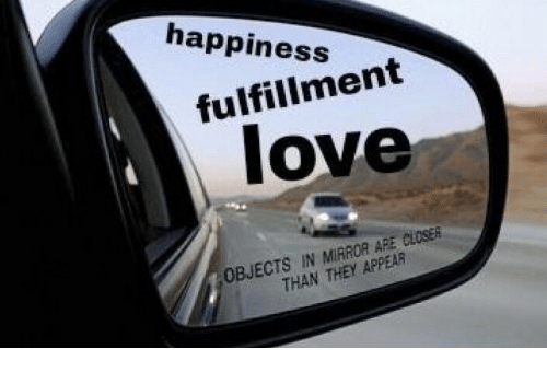 Fulfillment: happiness  fulfillment  love  OBJECTS IN MIRROR ARE CLOSER  THAN THEY APPEAR