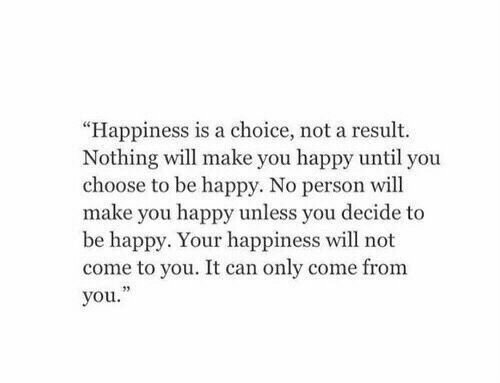 "Happiness Is: ""Happiness is a choice, not a result.  Nothing will make you happy until you  choose to be happy. No person will  make you happy unless you decide to  be happy. Your happiness will not  come to you. It can only come from  you."""