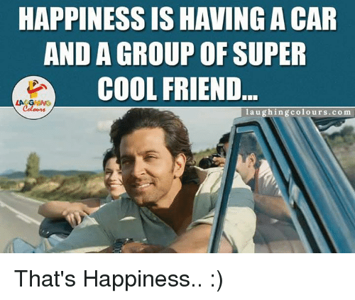 friends laughing: HAPPINESS IS HAVING A CAR  AND A GROUP OF SUPER  COOL FRIEND  laughing colours co m That's Happiness.. :)