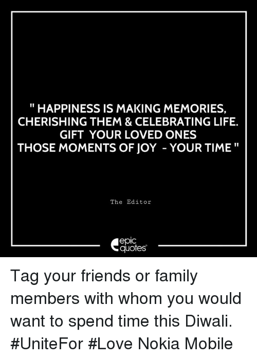 """Family, Friends, and Life: """"HAPPINESS IS MAKING MEMORIES,  CHERISHING THEM & CELEBRATING LIFE.  GIFT YOUR LOVED ONES  THOSE MOMENTS OF JOY - YOUR TIME""""  The Editor  epic  quotes Tag your friends or family members with whom you would want to spend time this Diwali. #UniteFor #Love  Nokia Mobile"""