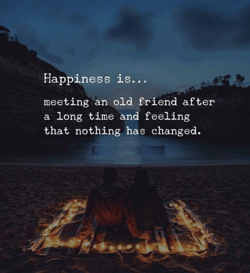 Time, Old, and Happiness: Happiness is...  meeting an old friend after  a long time and feeling  that nothing has changed
