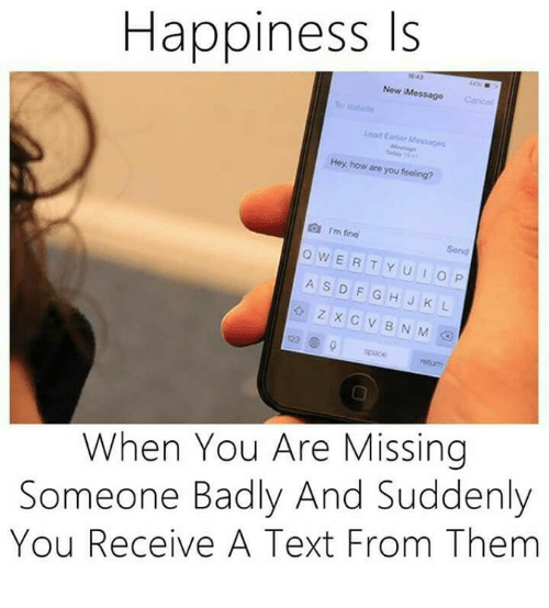 You Are Missed: Happiness Is  New Message  Hey, are you how  feeling?  I'm fino  w Send  E R T Y U I O P  A s D F G H J K L  Z X C V B N M  return  When You Are Missing  Someone Badly And Suddenly  You Receive A Text From Them