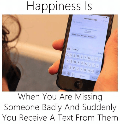 You Are Missed: Happiness Is  New Message  Load Earlior Me  Today to 41  Hey, how are you feeling?  I'm fin  Q Send  W E R T Y U I O P  A S D F G H J KL  123 D 9  return  When You Are Missing  Someone Badly And Suddenly  You Receive A Text From Them