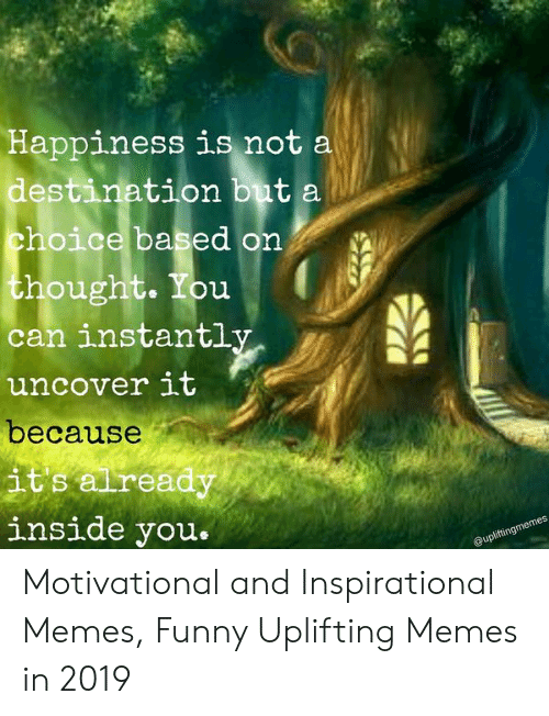 Uplifting Memes: Happiness is not a  destination buta  choice based on  thought. You  can instantl  uncover It  because  its aiready  inside you  memes  ngmer  @uplift Motivational and Inspirational Memes, Funny Uplifting Memes in 2019