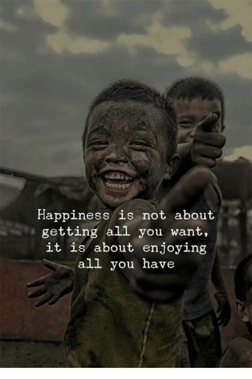 Happiness, All, and You: Happiness is not about  getting all you want.,  it is about enjoying  all you have