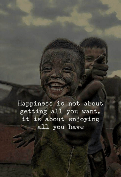 Happiness, All, and You: Happiness is not about  getting all you want,  it is about enjoying  all you have