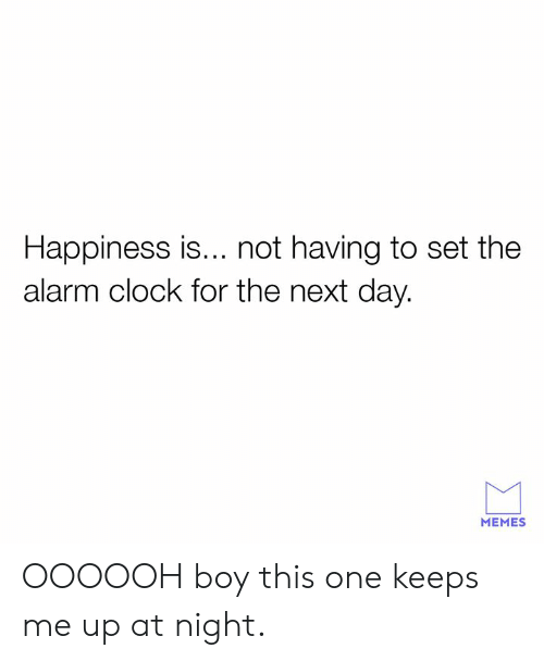 Clock, Dank, and Memes: Happiness is... not having to set the  alarm clock for the next day.  MEMES OOOOOH boy this one keeps me up at night.