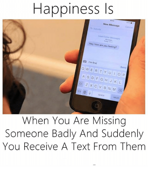 You Are Missed: Happiness Is  Now iMessage  Hey, how are you feeling?  rm fine  Q W E  R T Y U I O P  A s D F G H J K L  z x c v B N M  When You Are Missing  Someone Badly And Suddenly  You Receive A Text From Them