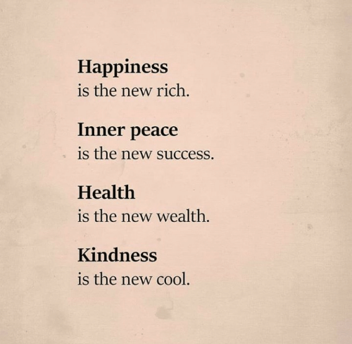 Happiness Is: Happiness  is the new rich.  Inner peace  is the new success.  Health  is the new wealth.  Kindness  is the new cool.