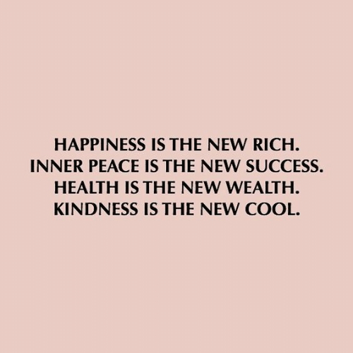 Happiness Is: HAPPINESS IS THE NEW RICH  INNER PEACE IS THE NEW SUCCESS.  HEALTH IS THE NEW WEALTH  KINDNESS IS THE NEW COOL.