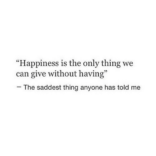 """Happiness Is: """"Happiness is the only thing we  can give without having""""  95  The saddest thing anyone has told me"""