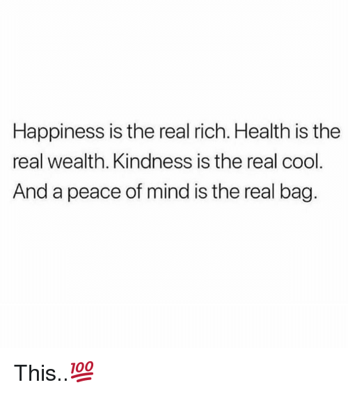 peace of mind: Happiness is the real rich. Health is the  real wealth. Kindness is the real cool  And a peace of mind is the real bag. This..💯