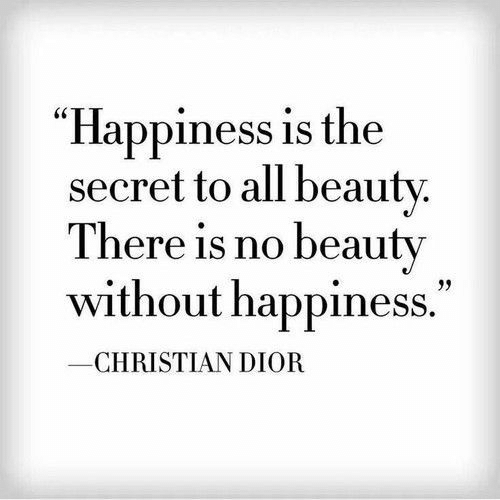 "Happiness Is: ""Happiness is the  secret to all beauty.  There is no beauty  without happiness.""  CHRISTIAN DIOR"
