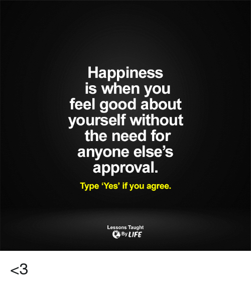 Approvation: Happiness  is when you  feel good about  yourself without  the need for  anyone else's  approval  Type 'Yes' if you agree.  Lessons Taught  By LIFE <3