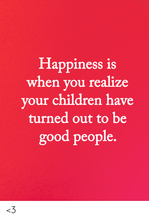 Children, Memes, and Good: Happiness is  when you realize  your children have  turned out to be  good people. <3
