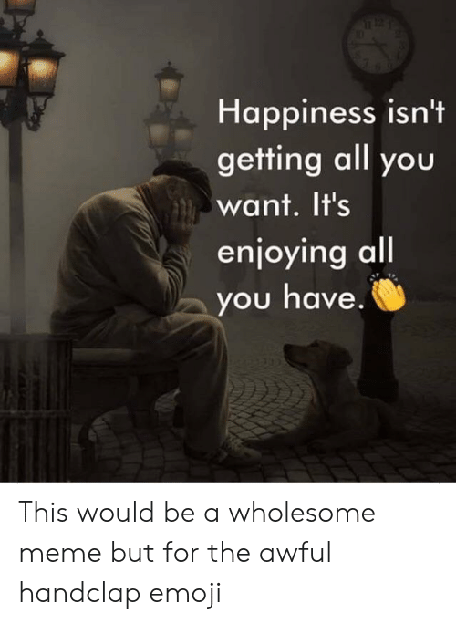 Emoji, Meme, and Wholesome: Happiness isn't  getting all you  want. It's  enjoying all  you have. This would be a wholesome meme but for the awful handclap emoji