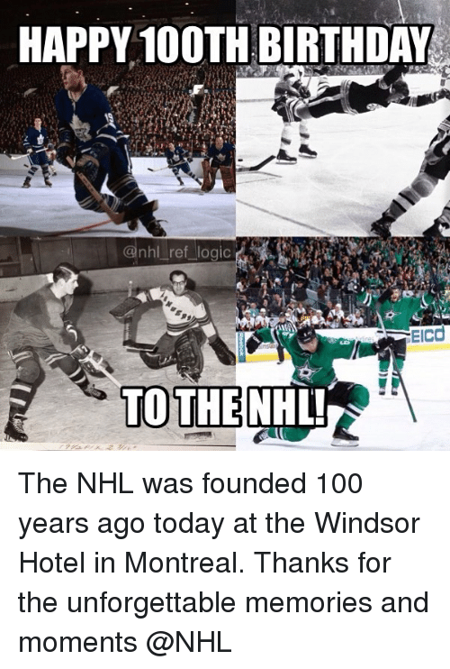 Windsor: HAPPY 100TH BIRTHDAY  @nhl ref logic  EIcd  TOTHENHL The NHL was founded 100 years ago today at the Windsor Hotel in Montreal. Thanks for the unforgettable memories and moments @NHL
