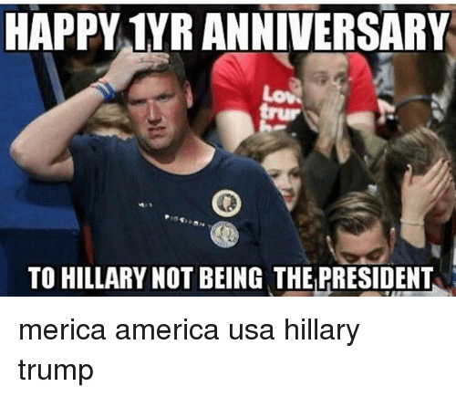 America, Memes, and Happy: HAPPY 1YR ANNIVERSARY  TO HILLARY NOT BEING THE PRESIDENT merica america usa hillary trump