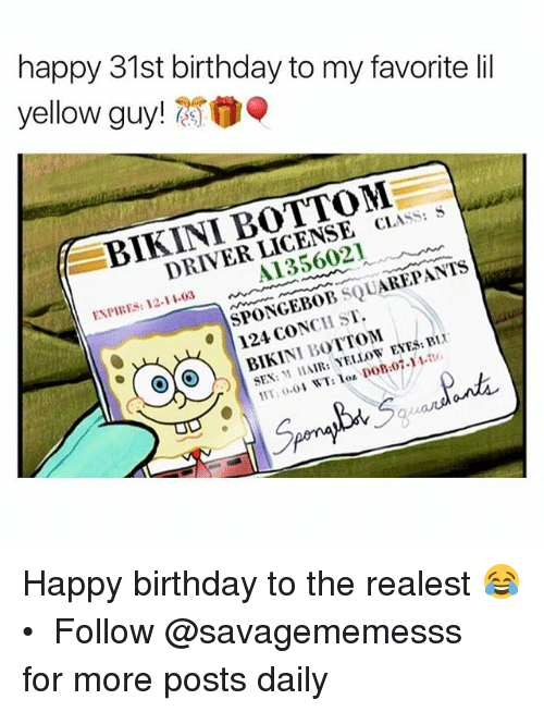 yellow eyes: happy 31st birthday to my favorite lil  yellow guy!0  BIKINI BOTTOM  CLASS:  DRIVER LICENSE  A1356021  CIASS: S  ENPIRES: 12-11.03  SPONCEBOB SQUAREPANTs  124 CONCH ST.  BIKINI BOTTom  SEX: AIR: YELLOW EYES:BiX  59 Happy birthday to the realest 😂 • ➫➫ Follow @savagememesss for more posts daily