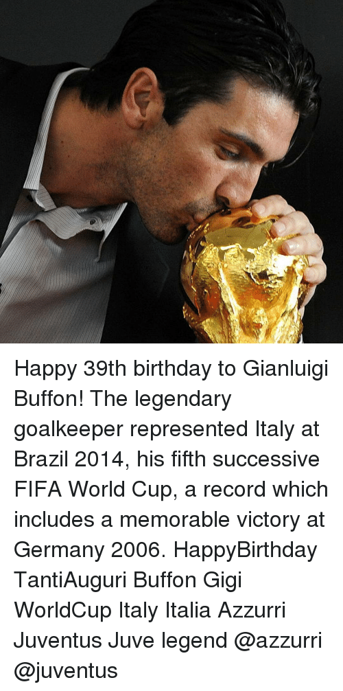 39Th Birthday: Happy 39th birthday to Gianluigi Buffon! The legendary goalkeeper represented Italy at Brazil 2014, his fifth successive FIFA World Cup, a record which includes a memorable victory at Germany 2006. HappyBirthday TantiAuguri Buffon Gigi WorldCup Italy Italia Azzurri Juventus Juve legend @azzurri @juventus