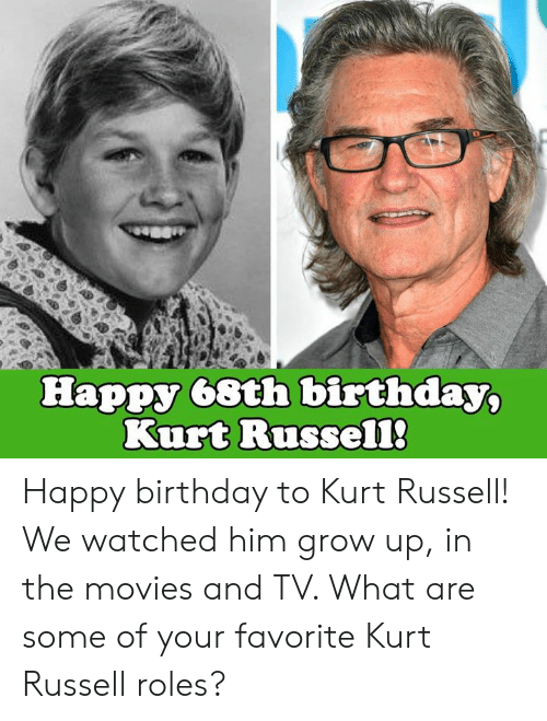 Kurt: Happy 68th birthday,  Kurt Russel1 Happy birthday to Kurt Russell! We watched him grow up, in the movies and TV. What are some of your favorite Kurt Russell roles?