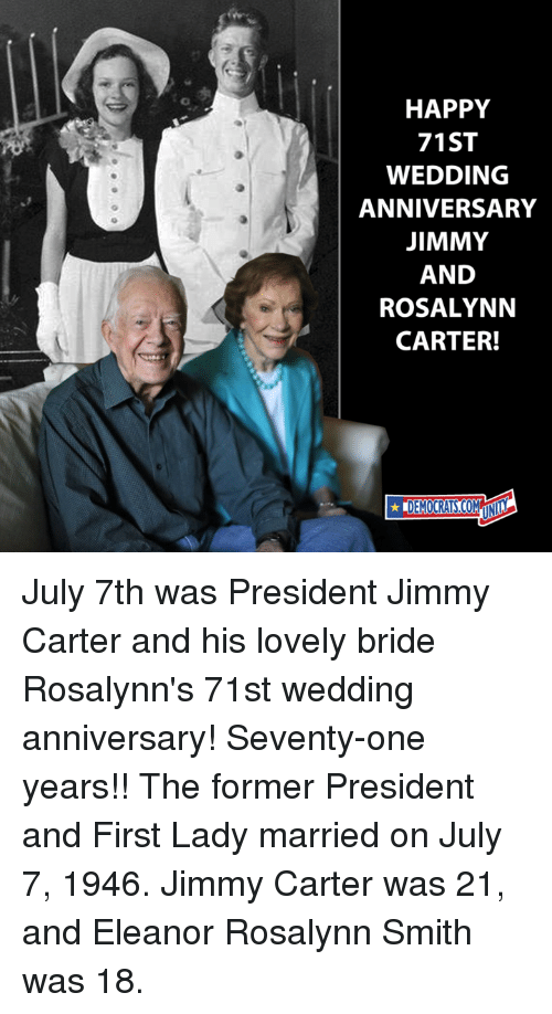 Jimmy Carter: HAPPY  71ST  WEDDING  ANNIVERSARY  JIMMY  AND  ROSALYNN  CARTER! July 7th was President Jimmy Carter and his lovely bride Rosalynn's 71st wedding anniversary! Seventy-one years!!  The former President and First Lady married on July 7, 1946. Jimmy Carter was 21, and Eleanor Rosalynn Smith was 18.