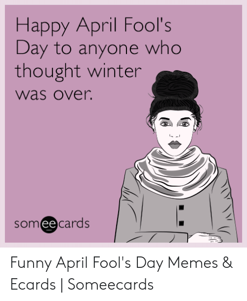 April Fools Memes: Happy April Fool's  Day to anyone who  thought winter  was over.  someecards  w.it Funny April Fool's Day Memes & Ecards | Someecards