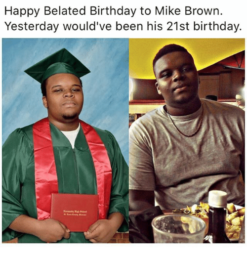 Birthday, Memes, and Mike Brown: Happy Belated Birthday to Mike Brown.  Yesterday would've been his 21st birthday