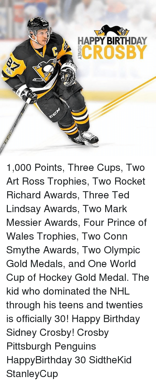 Conne: HAPPY BIRTHDAY  7gk CROSBY 1,000 Points, Three Cups, Two Art Ross Trophies, Two Rocket Richard Awards, Three Ted Lindsay Awards, Two Mark Messier Awards, Four Prince of Wales Trophies, Two Conn Smythe Awards, Two Olympic Gold Medals, and One World Cup of Hockey Gold Medal. The kid who dominated the NHL through his teens and twenties is officially 30! Happy Birthday Sidney Crosby! Crosby Pittsburgh Penguins HappyBirthday 30 SidtheKid StanleyCup