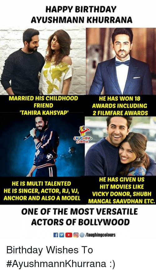 Bollywood: HAPPY BIRTHDAY  AYUSHMANN KHURRANA  MARRIED HIS CHILDHOOD  FRIEND  TAHIRA KAHSYAP'  HE HAS WON 18  AWARDS INCLUDING  2 FILMFARE AWARDS  AUGHING  HE HAS GIVEN US  HIT MOVIES LIKE  HE IS MULTI TALENTED  HE IS SINGER, ACTOR, RJ,VICKY DONOR, SHUBH  ANCHOR AND ALSO A MODEL MANGAL SAAVDHAN ETC.  ONE OF THE MOST VERSATILE  ACTORS OF BOLLYWOOD Birthday Wishes To #AyushmannKhurrana :)