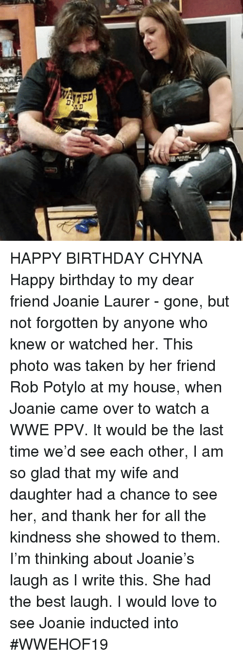 I Write: HAPPY BIRTHDAY CHYNA  Happy birthday to my dear friend Joanie Laurer - gone, but not forgotten by anyone who knew or watched her. This photo was taken by her friend Rob Potylo at my house, when Joanie came over to watch a WWE PPV. It would be the last time we'd see each other,  I am so glad that my wife and daughter had a chance to see her, and thank her for all the kindness she showed to them. I'm thinking about Joanie's laugh as I write this. She had the best laugh.  I would love to see Joanie inducted into #WWEHOF19