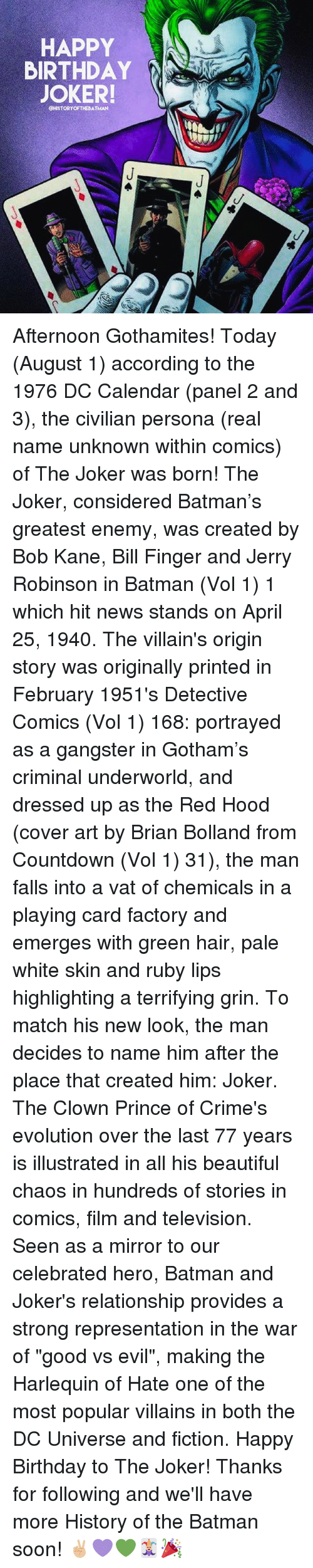 """vols: HAPPY  BIRTHDAY  JOKER!  CHISTORYOFTHEBATMAN Afternoon Gothamites! Today (August 1) according to the 1976 DC Calendar (panel 2 and 3), the civilian persona (real name unknown within comics) of The Joker was born! The Joker, considered Batman's greatest enemy, was created by Bob Kane, Bill Finger and Jerry Robinson in Batman (Vol 1) 1 which hit news stands on April 25, 1940. The villain's origin story was originally printed in February 1951's Detective Comics (Vol 1) 168: portrayed as a gangster in Gotham's criminal underworld, and dressed up as the Red Hood (cover art by Brian Bolland from Countdown (Vol 1) 31), the man falls into a vat of chemicals in a playing card factory and emerges with green hair, pale white skin and ruby lips highlighting a terrifying grin. To match his new look, the man decides to name him after the place that created him: Joker. The Clown Prince of Crime's evolution over the last 77 years is illustrated in all his beautiful chaos in hundreds of stories in comics, film and television. Seen as a mirror to our celebrated hero, Batman and Joker's relationship provides a strong representation in the war of """"good vs evil"""", making the Harlequin of Hate one of the most popular villains in both the DC Universe and fiction. Happy Birthday to The Joker! Thanks for following and we'll have more History of the Batman soon! ✌🏼💜💚🃏🎉"""